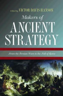 Makers of Ancient Strategy: From the Persian Wars to the Fall of Rome - Victor Davis Hanson