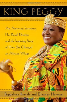 King Peggy: An American Secretary, Her Royal Destiny, and the Inspiring Story of How She Changed an African Village - Peggielene Bartels,Eleanor Herman