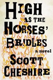 High as the Horses' Bridles: A Novel - Scott Cheshire