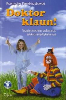 Doktor klaun!: terapia śmiechem, wolontariat, edukacja międzykulturowa - Przemysław Paweł Grzybowski