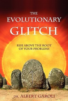 The Evolutionary Glitch: Rise Above the Root of Your Problems - Albert Garoli