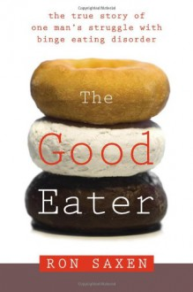 Good Eater: The True Story of One Man's Struggle With Binge Eating Disorder - Ron Saxen
