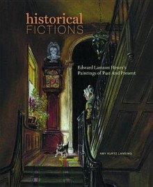 Historical Fictions: Edward Lamson Henry's Paintings of Past and - Amy Kurtz Lansing