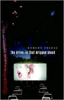 The Drive-In That Dripped Blood - Robert Freese
