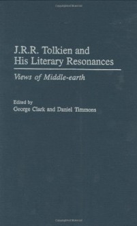 J.R.R. Tolkien and His Literary Resonances: Views of Middle-Earth - Daniel Timmons, George Clark