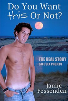 Do You Want This or Not?: The Real Story Safe Sex Project - Jamie Fessenden