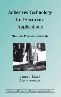 Adhesives Technology for Electronic Applications: Materials, Processing, Reliability - James J. Licari, Dale W. Swanson