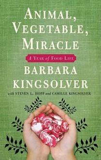 Animal, Vegetable, Miracle: A Year of Food Life - Barbara Kingsolver, Steven L. Hopp, Camille Kingsolver