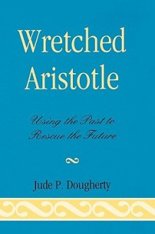 Wretched Aristotle: Using the Past to Rescue the Future - Jude P. Dougherty