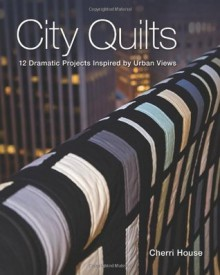 City Quilts: 12 Dramatic Projects Inspired By Urban Views - Cherri House
