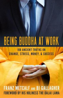 Being Buddha at Work: 108 Ancient Truths on Change, Stress, Money, and Success - Franz Metcalf, B.J. Gallagher