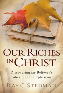Our Riches in Christ: Discovering the Believer's Inheritance in Ephesians - Ray C. Stedman, James D. Denney
