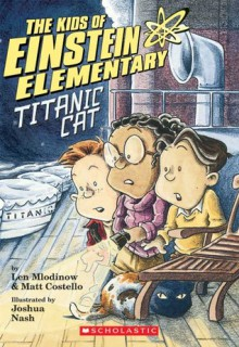 Kids of Einstein Elementary #2: Titanic Cat - Leonard Mlodinow, Matthew J. Costello, Joshua Nash, Len And Matt Costello Mlodinow, M.Costello Mlodinow, Josh Nash