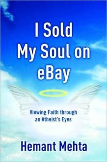 I Sold My Soul on eBay: Viewing Faith through an Atheist's Eyes - Hemant Mehta
