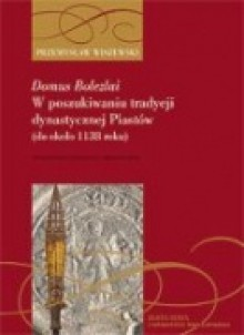 Domus Bolezlai. W poszukiwaniu tradycji dynastycznej Piastów (do ok. 1138 roku) - Przemysław Wiszewski