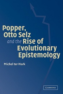 Popper, Otto Selz and the Rise of Evolutionary Epistemology - Michel Ter Hark