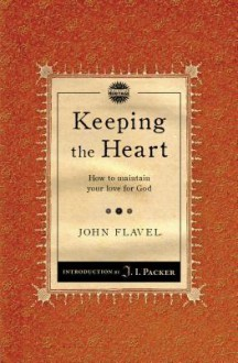 Keeping the Heart: How to maintain your love for God - John Flavel, J.I. Packer