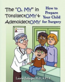 """The """"O, My"""" in Tonsillectomy & Adenoidectomy: How to Prepare Your Child for Surgery, a Parent's Manual - Laurie Zelinger"""