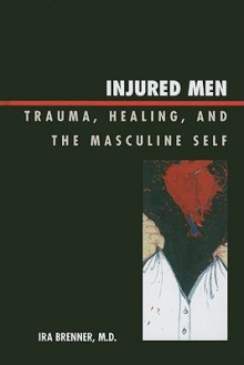 Injured Men: Trauma, Healing, and the Masculine Self - Ira Brenner