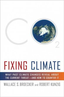 Fixing Climate: What Past Climate Changes Reveal About the Current Threat--and How to Counter It - Wallace S. Broecker, Robert Kunzig