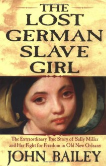 The Lost German Slave Girl: The Extraordinary True Story of the Slave Sally Miller and Her Fight for Freedom in Old New Orleans - John Bailey