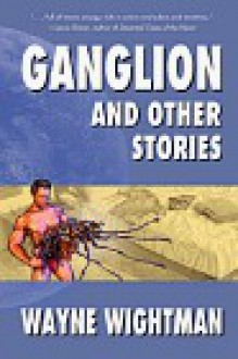 Ganglion & Other Stories - Wayne Wightman