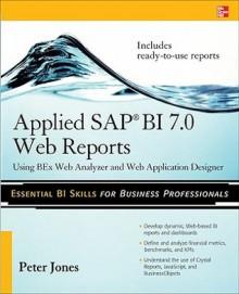 Applied SAP BI 7.0 Web Reports: Using BEx Web Analyzer and Web Application Designer - Peter Jones