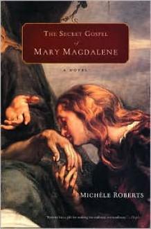 The Secret Gospel of Mary Magdalene - Michèle Roberts