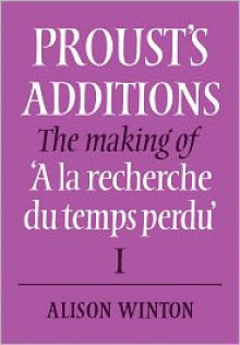 Proust's Additions: The Making of 'a La Recherche Du Temps Perdu' - Alison Winton