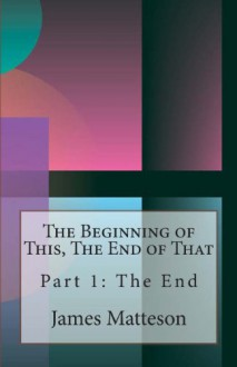 The Beginning of This, the End of That: Part 1: The End - James E. Matteson