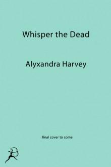 Whisper the Dead - Alyxandra Harvey