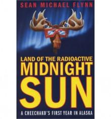 Land of the Radioactive Midnight Sun: A Cheechako's First Year in Alaska - Sean Michael Flynn