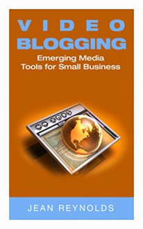 Video Blogging: Emerging Media Tools For Small Business - Jean Reynolds