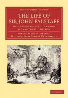 The Life of Sir John Falstaff: With a Biography of the Knight from Authentic Sources - George Cruikshank