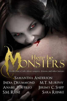 Here Be Monsters - An Anthology of Monster Tales - 'M.T. Murphy', 'Sara Reinke', 'Samantha Anderson', 'India Drummond', 'S.M. Reine', 'Jeremy C. Shipp', 'Anabel Portillo'
