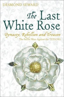 The Last White Rose: Dynasty, Rebellion And Treason The Secret Wars Against The Tudors - Desmond Seward