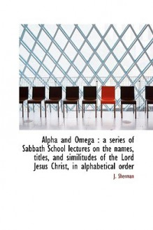Alpha and Omega: A Series of Sabbath School Lectures on the Names, Titles, and Similitudes of the L - J. Sherman