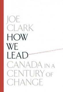 How We Lead: Canada in a Century of Change - Joe Clark
