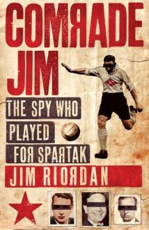 Comrade Jim: The Spy Who Played for Spartak - Jim Riordan