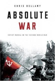 Absolute War: Soviet Russia in the Second World War - Chris Bellamy