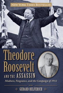 Theodore Roosevelt and the Assassin: Madness, Vengeance, and the Campaign of 1912 - Gerard Helferich