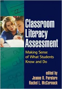 Classroom Literacy Assessment: Making Sense of What Students Know and Do - Jeanne R. Paratore (Editor), Rachel L. McCormack (Editor)