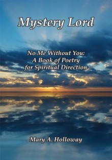 Mystery Lord: No Me Without You: A Book of Poetry for Spiritual Direction - Mary A. Holloway
