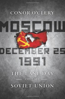 Moscow, December 25, 1991: The Last Day of the Soviet Union - Conor O'Clery