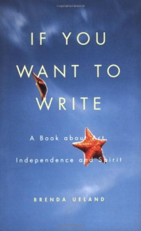 If You Want to Write: A Book about Art, Independence and Spirit - Brenda Ueland