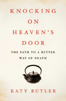Knocking on Heaven's Door: The Path to a Better Way of Death - Katy Butler