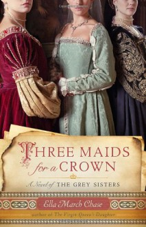 Three Maids for a Crown: A Novel of the Grey Sisters - Ella March Chase