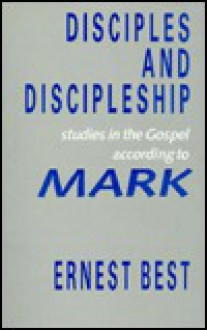 Disciples and Discipleship: Studies in the Gospel According to Mark - Ernest Best