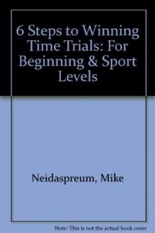 6 Steps to Winning Time Trials: For Beginning & Sport Levels - Mike Neidaspreum, Edmund R. Burke, Joe Friel