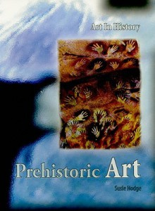 Prehistoric Art (Art In History/2nd Edition) - Susie Hodge